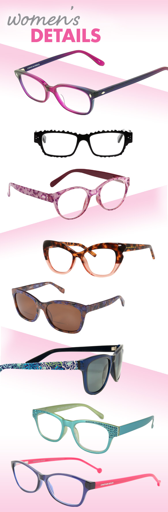 Corinne McCormack (Cyd), eyebobs (Gigabyte), I Heart Eyewear (Laney), Kate Spade New York (Alva), Scojo New York (Liberty Sun), Vera Bradley (Estelle), Jimmy Crystal New York (JCR362), Jonathan Adler (JA800)