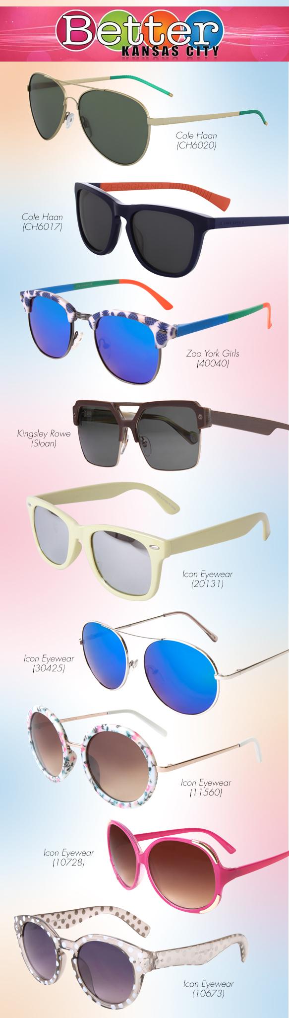 Cole Haan (CH6017), Cole Haan (CH6020), Icon Eyewear (10673), Icon Eyewear (10728), Icon Eyewear (11560), Icon Eyewear (20131), Icon Eyewear (30425), Kingsley Rowe (Sloan), Zoo York Girls (40040)